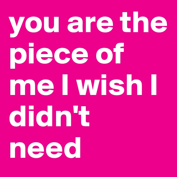 you are the piece of me I wish I didn't need