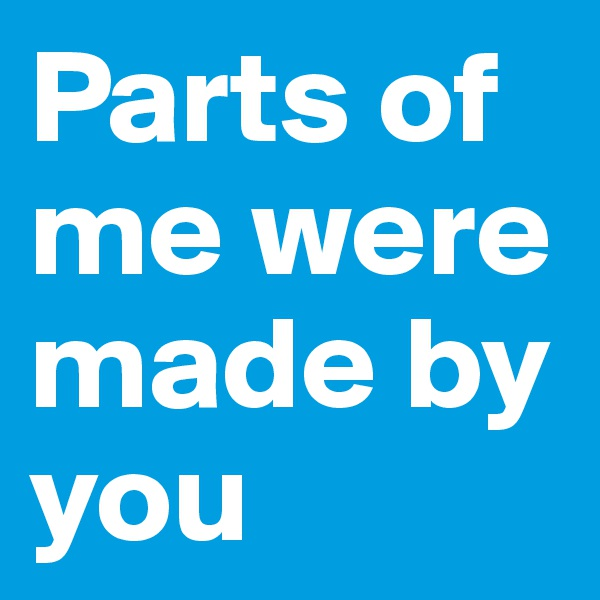 Parts of me were made by you