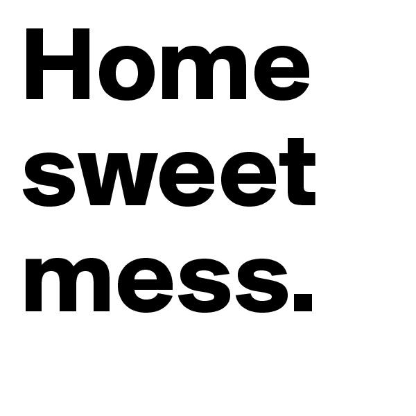 Home    sweet mess.