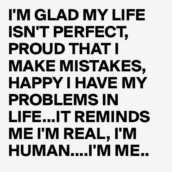 I'M GLAD MY LIFE ISN'T PERFECT, PROUD THAT I MAKE MISTAKES, HAPPY I HAVE MY PROBLEMS IN LIFE...IT REMINDS ME I'M REAL, I'M HUMAN....I'M ME..