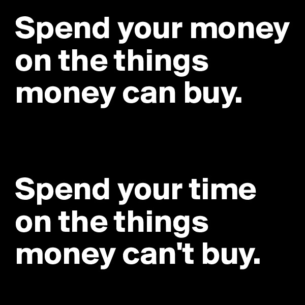 Spend your money on the things money can buy.    Spend your time on the things money can't buy.
