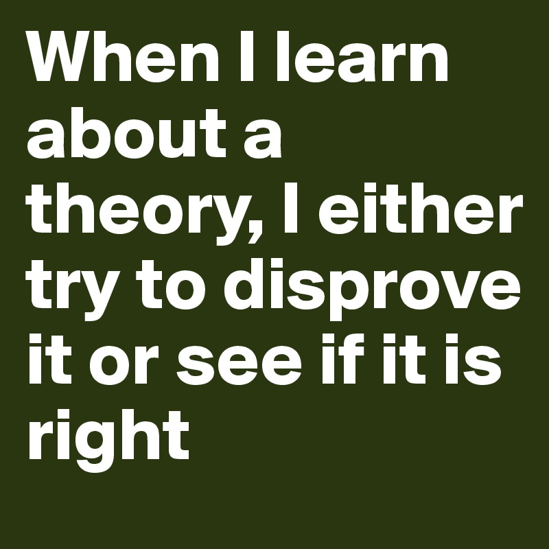 When I learn about a theory, I either try to disprove it or see if it is right