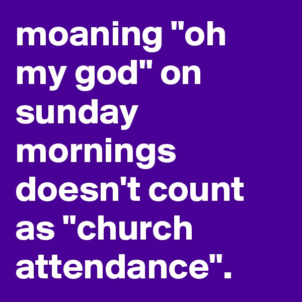 """moaning """"oh my god"""" on sunday mornings doesn't count as """"church attendance""""."""