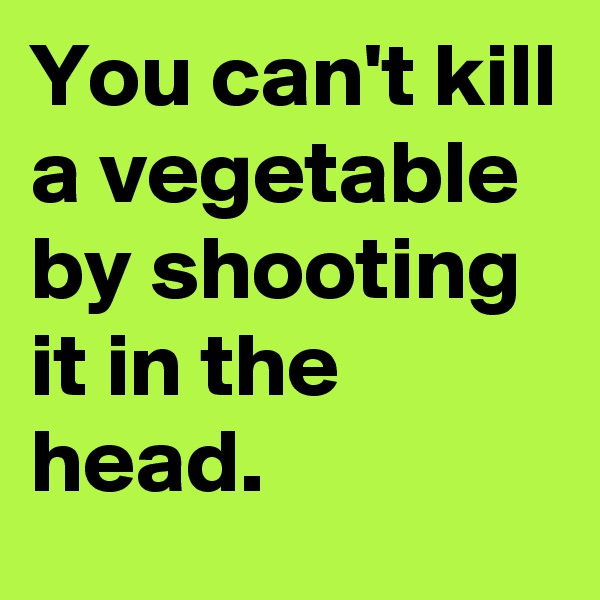 You can't kill a vegetable by shooting it in the head.
