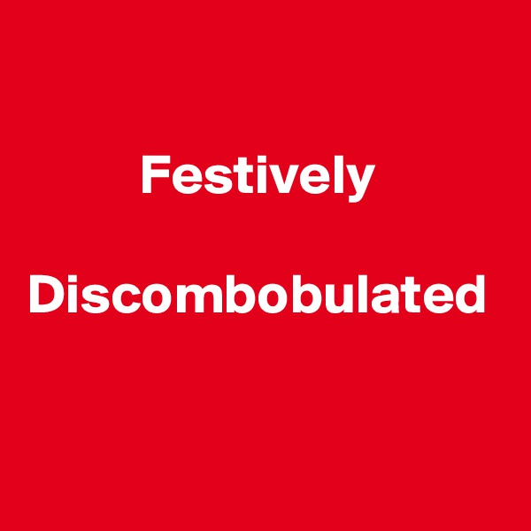 Festively  Discombobulated