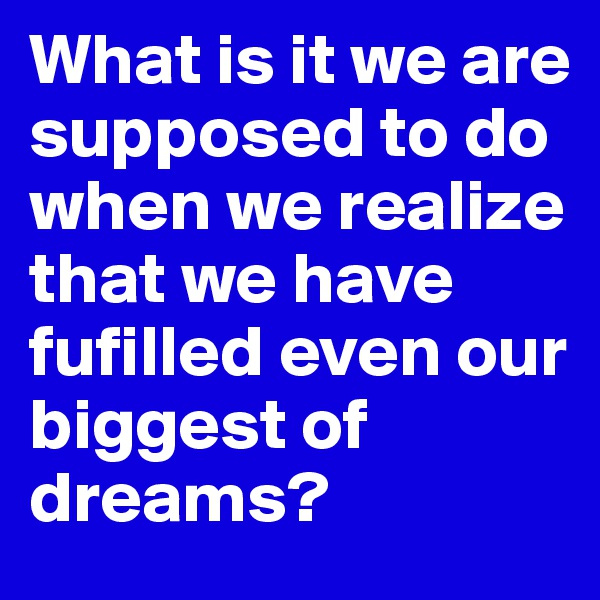 What is it we are supposed to do when we realize that we have fufilled even our biggest of dreams?