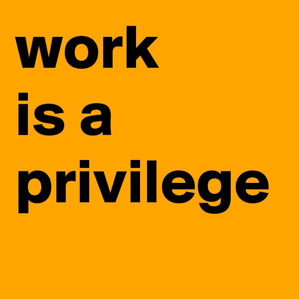 work  is a  privilege