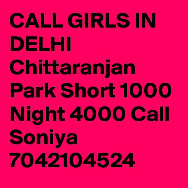 CALL GIRLS IN DELHI Chittaranjan Park Short 1000 Night 4000 Call Soniya 7042104524