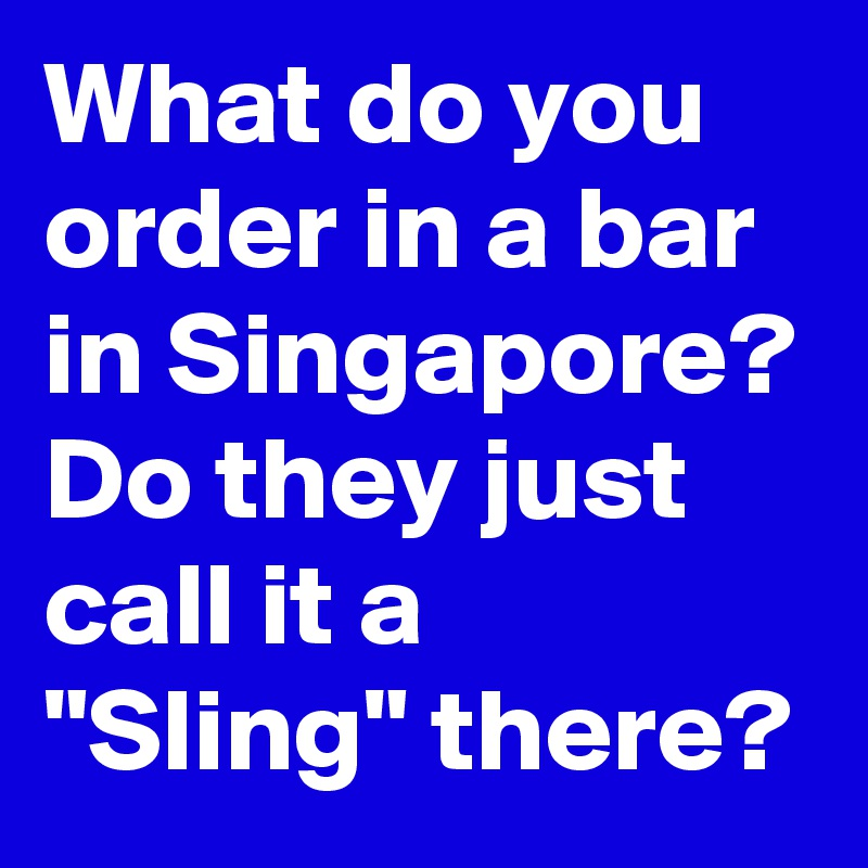 "What do you order in a bar in Singapore? Do they just call it a ""Sling"" there?"