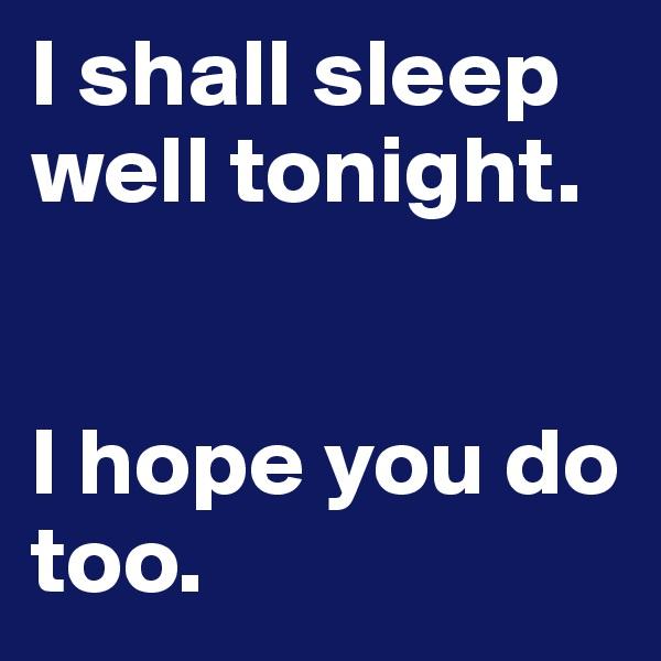I shall sleep well tonight.    I hope you do too.