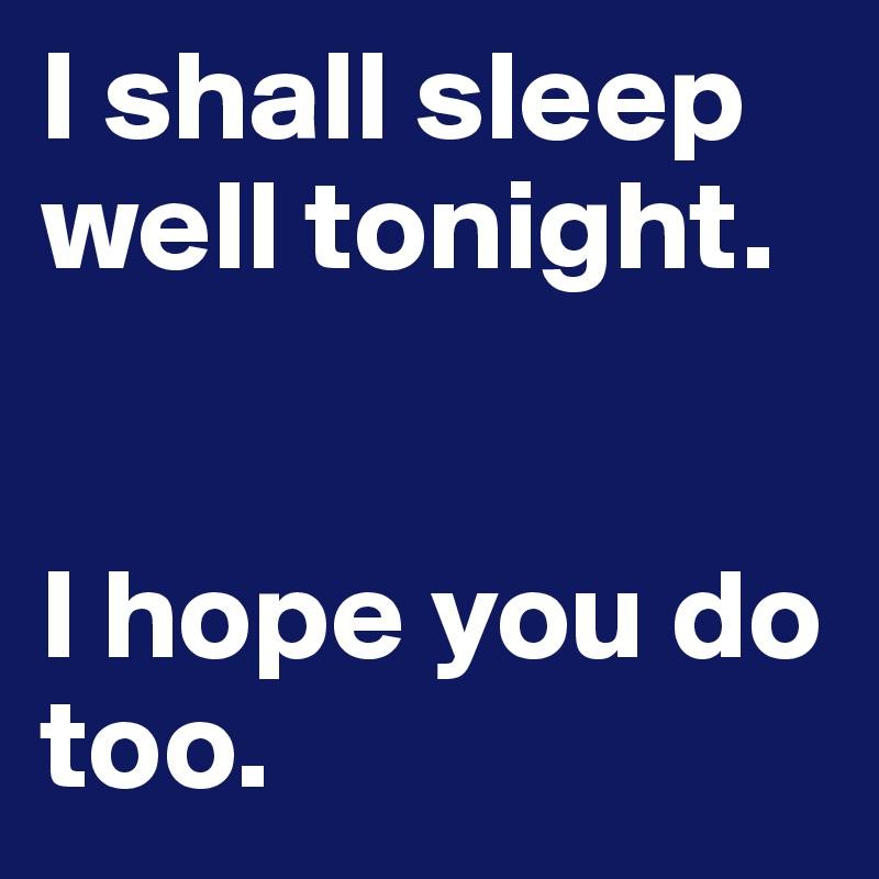 i shall sleep well tonight i hope you do too