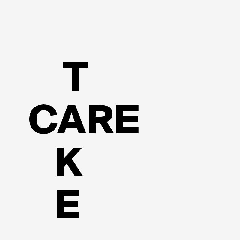 T   CARE      K      E