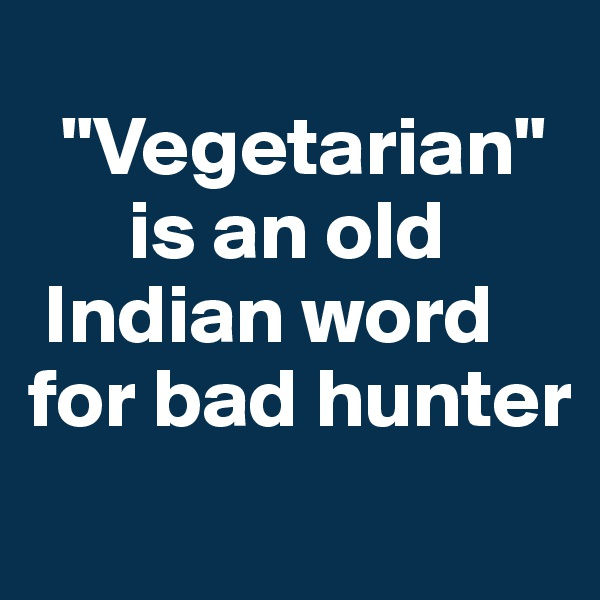 """""""Vegetarian""""          is an old     Indian word   for bad hunter"""