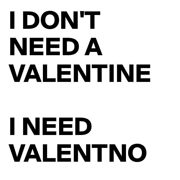 I DON'T NEED A VALENTINE   I NEED VALENTNO