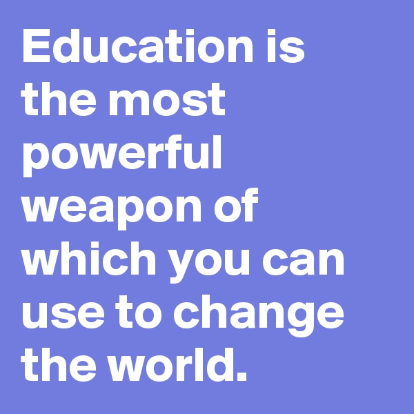 Education is the most powerful weapon of which you can use to change the world.