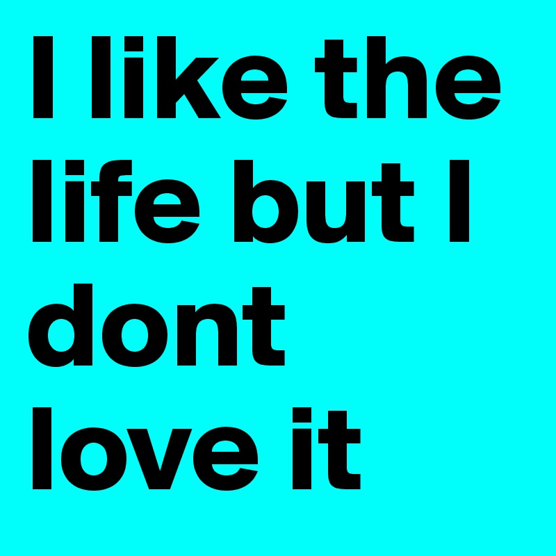 I like the life but I dont love it