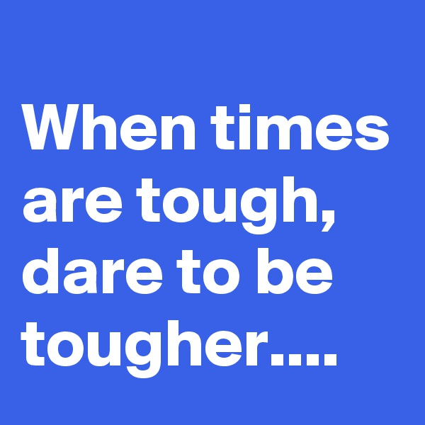When times are tough, dare to be tougher....