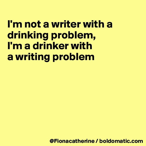 I'm not a writer with a  drinking problem, I'm a drinker with  a writing problem