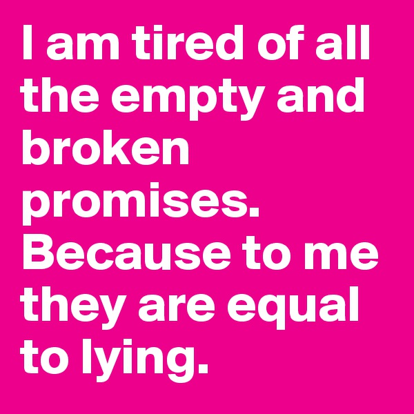 I am tired of all the empty and broken promises. Because to me they are equal to lying.