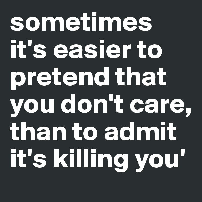 sometimes it's easier to pretend that you don't care, than to admit it's killing you'