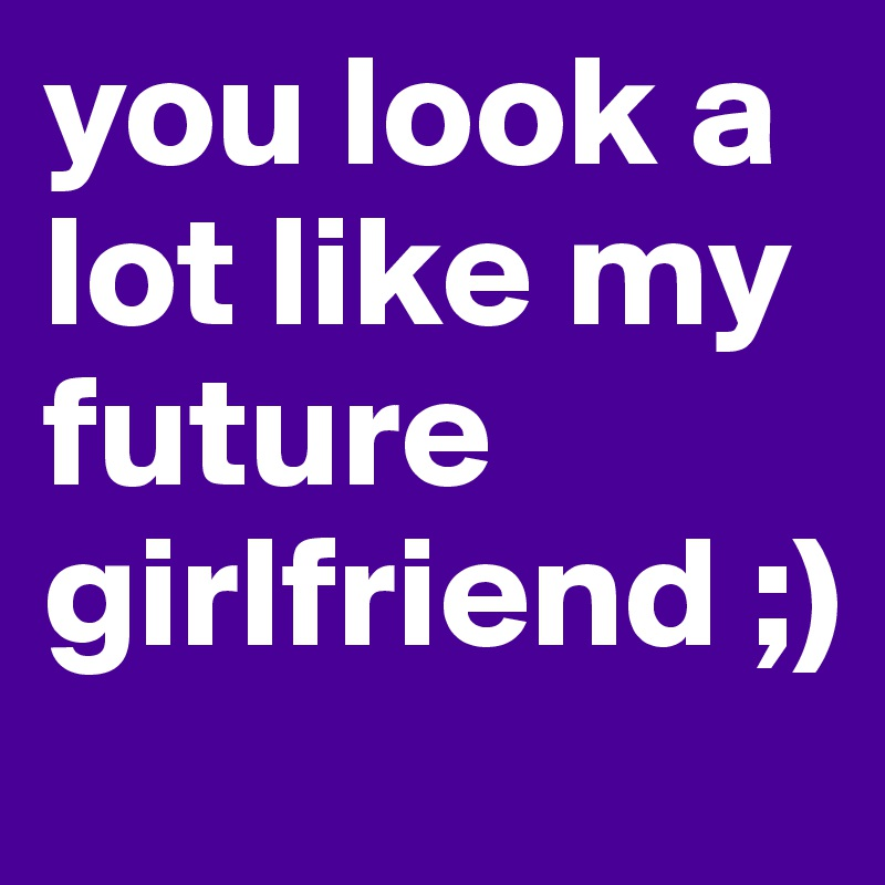 You look like my next girlfriend