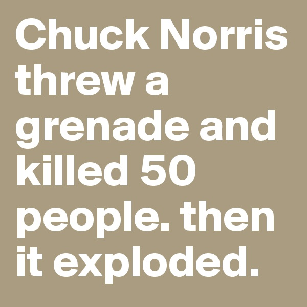 Chuck Norris threw a grenade and killed 50 people. then it exploded.