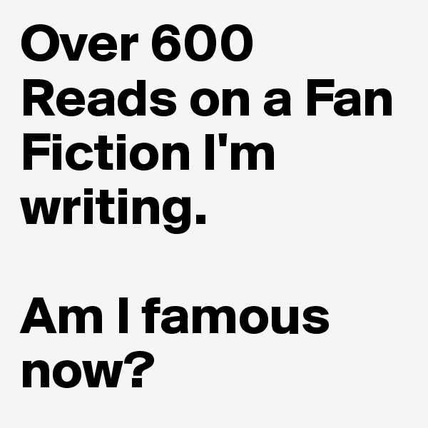 Over 600 Reads on a Fan Fiction I'm writing.  Am I famous now?