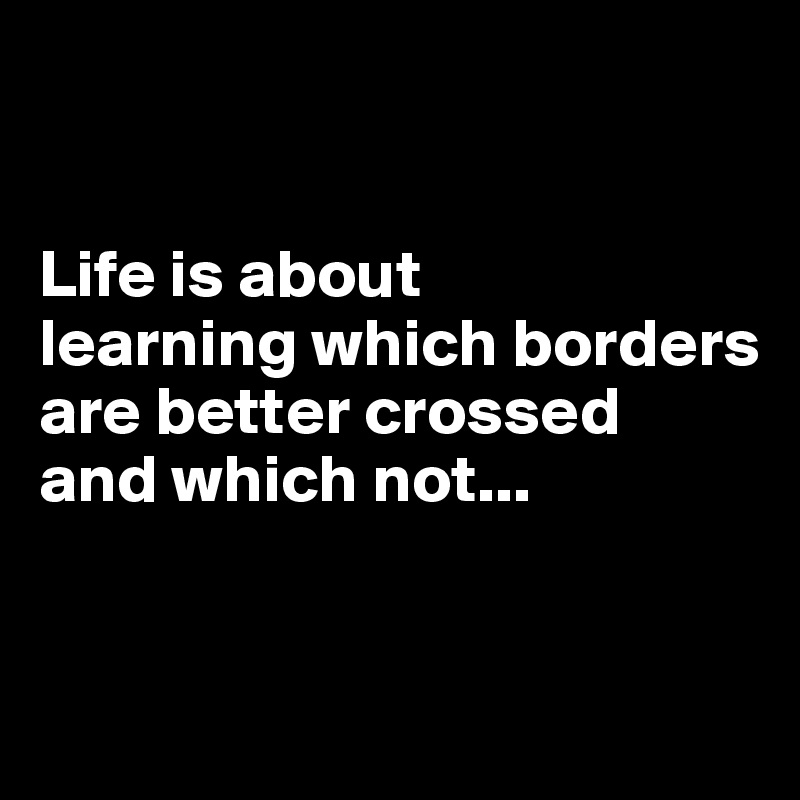 Life is about learning which borders are better crossed  and which not...