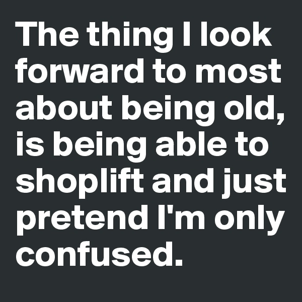 The thing I look forward to most about being old, is being able to shoplift and just  pretend I'm only confused.