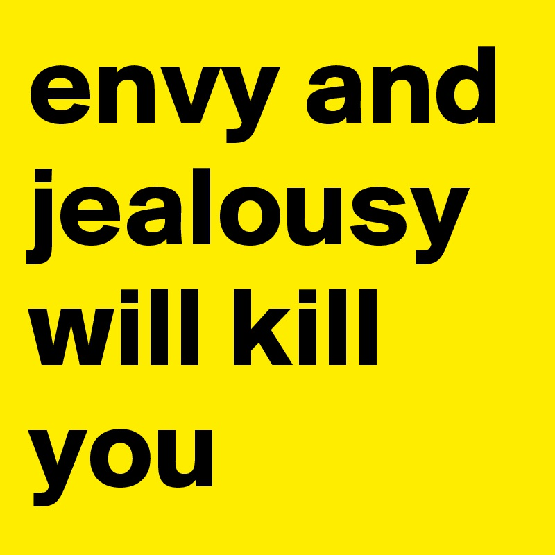 envy and jealousy will kill you post by yeahbut on boldomatic