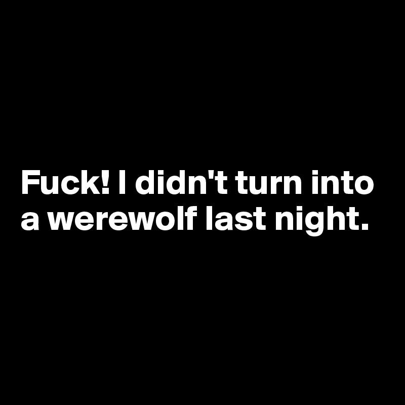 Fuck! I didn't turn into  a werewolf last night.