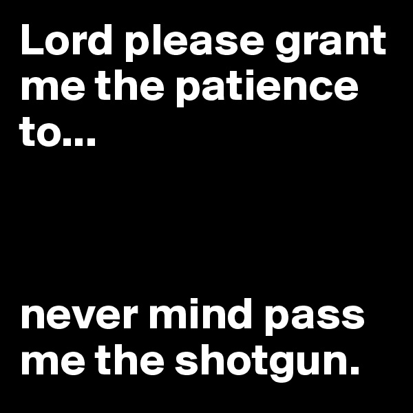 Lord please grant me the patience to...    never mind pass me the shotgun.