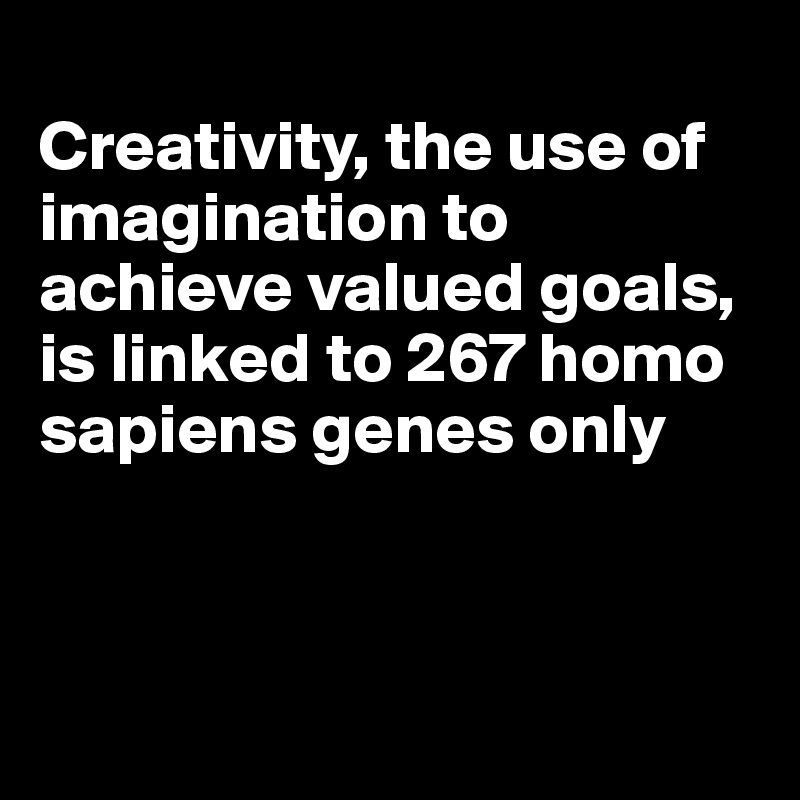 Creativity, the use of imagination to achieve valued goals, is linked to 267 homo sapiens genes only