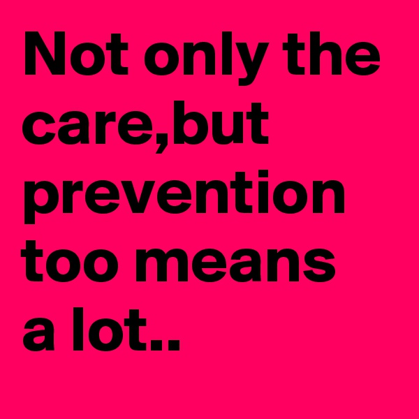 Not only the care,but prevention too means a lot..