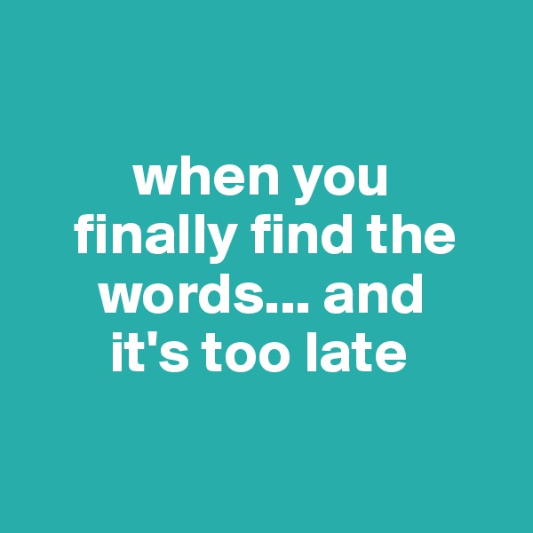 when you       finally find the        words... and         it's too late