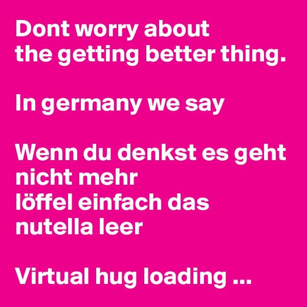 Dont worry about  the getting better thing.   In germany we say  Wenn du denkst es geht nicht mehr  löffel einfach das nutella leer   Virtual hug loading ...