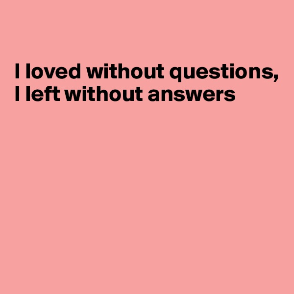 I loved without questions, I left without answers