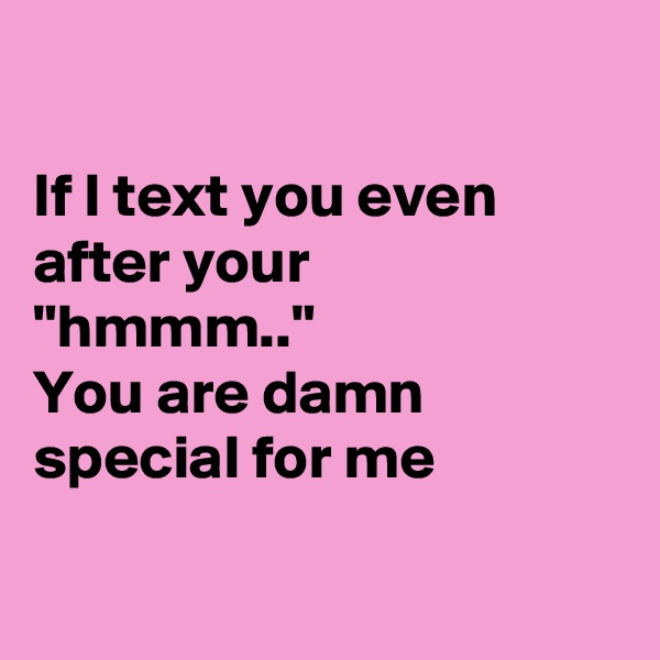 """If I text you even after your """"hmmm.."""" You are damn special for me"""