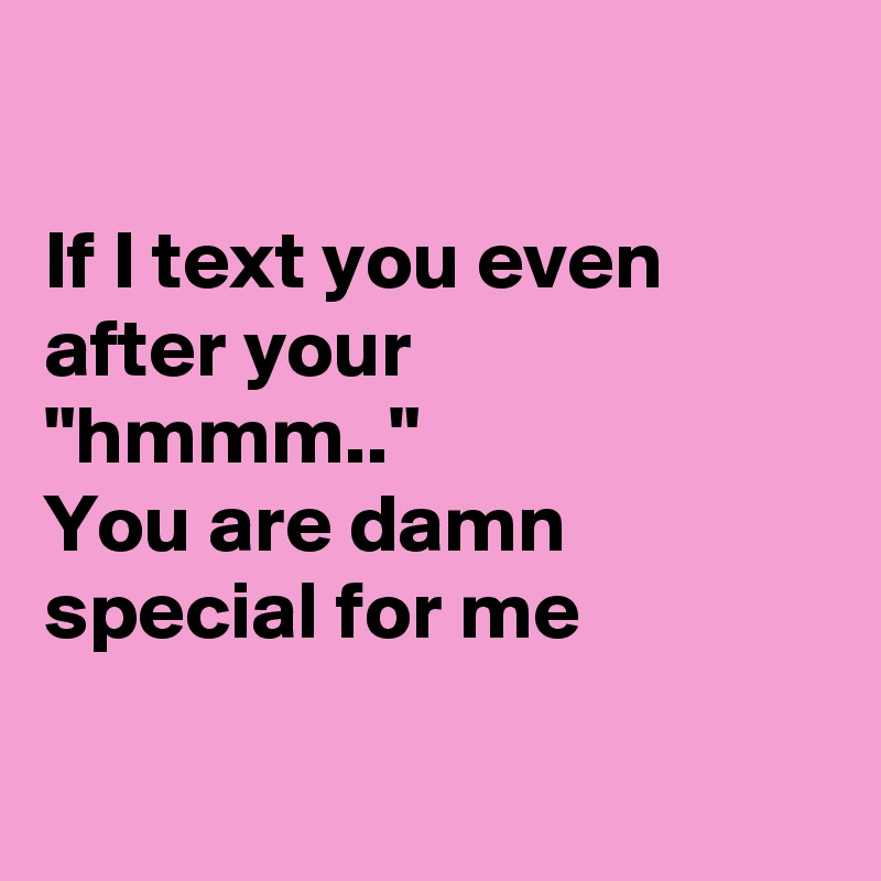 If I Text You Even After Your Hmmm You Are Damn Special For Me