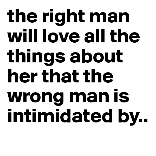 the right man will love all the things about her that the wrong man is intimidated by..