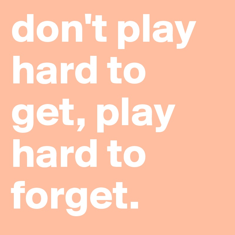 don't play hard to get, play hard to forget.
