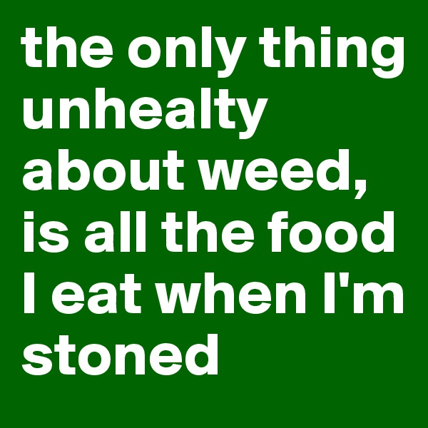 the only thing unhealty about weed, is all the food I eat when I'm stoned