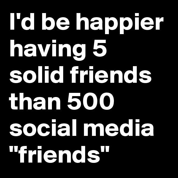 "I'd be happier having 5 solid friends than 500 social media ""friends"""