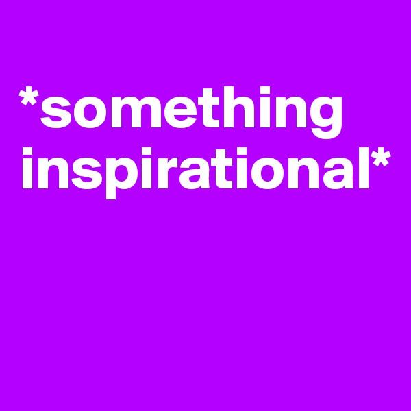 *something inspirational*