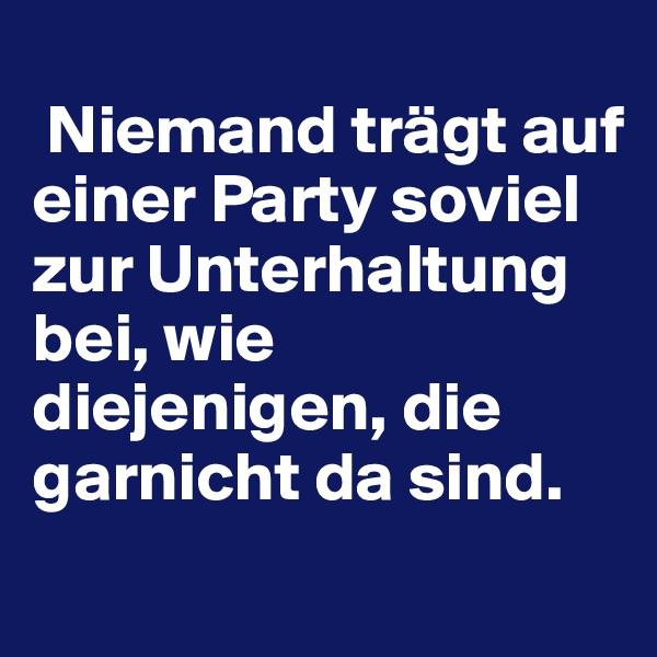 Niemand trägt auf einer Party soviel zur Unterhaltung bei, wie diejenigen, die garnicht da sind.