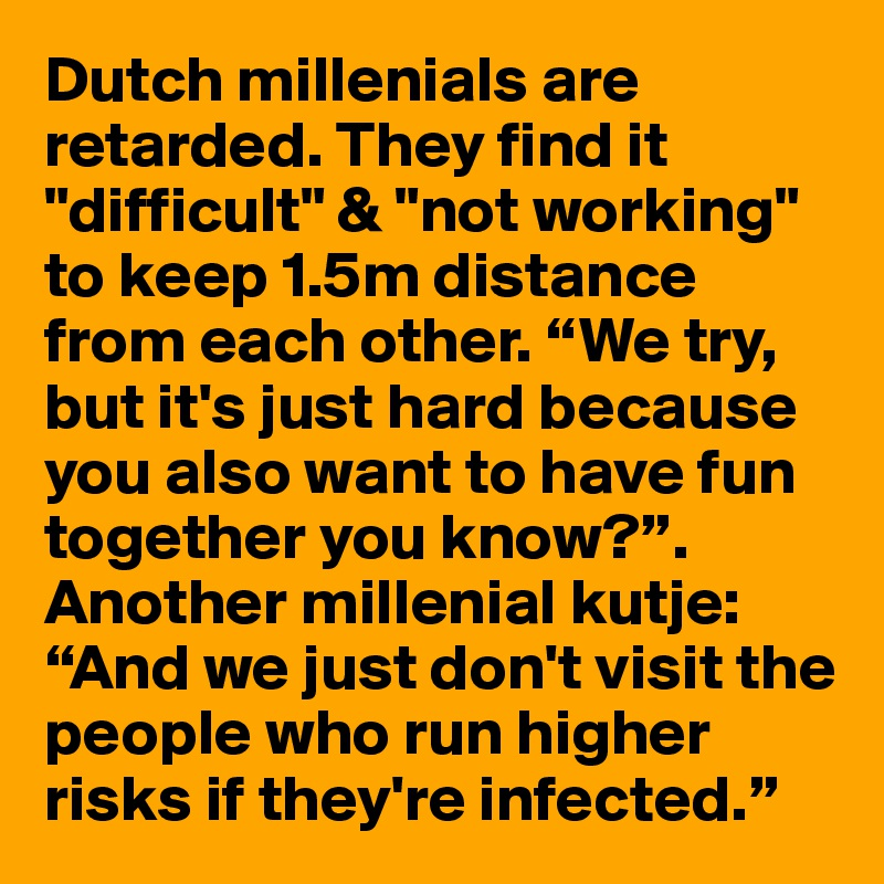 """Dutch millenials are retarded. They find it """"difficult"""" & """"not working"""" to keep 1.5m distance from each other. """"We try, but it's just hard because you also want to have fun together you know?"""". Another millenial kutje: """"And we just don't visit the people who run higher risks if they're infected."""""""