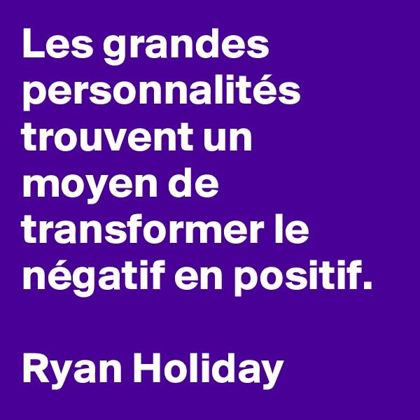 Les grandes personnalités trouvent un moyen de transformer le négatif en positif.   Ryan Holiday