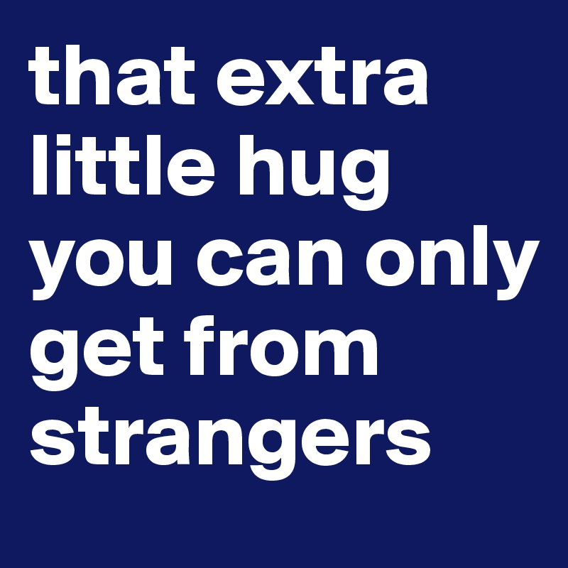 that extra little hug you can only get from strangers