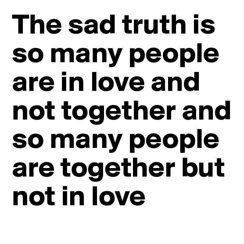 The sad truth is so many people are in love and not together and so many people are together but not in love