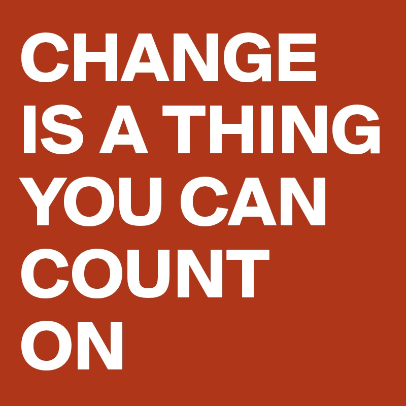 CHANGE IS A THING YOU CAN COUNT ON